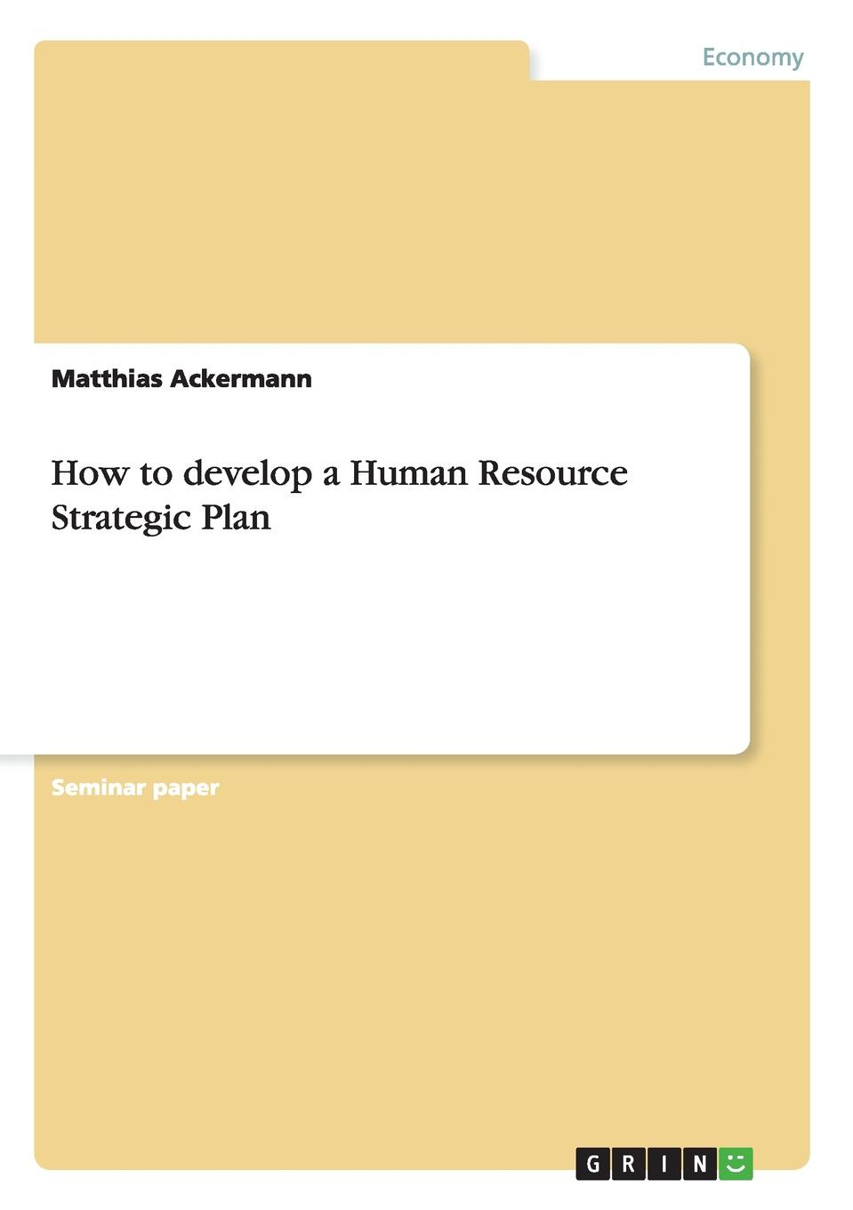Matthias Ackermann How to develop a Human Resource Strategic Plan business planning to ease repaying loans
