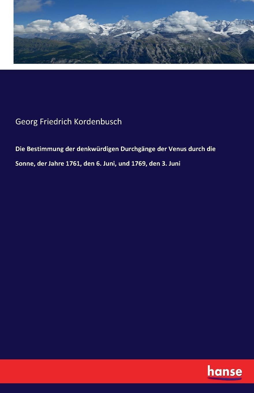 Georg Friedrich Kordenbusch Die Bestimmung der denkwurdigen Durchgange der Venus durch die Sonne, der Jahre 1761, den 6. Juni, und 1769, den 3. Juni