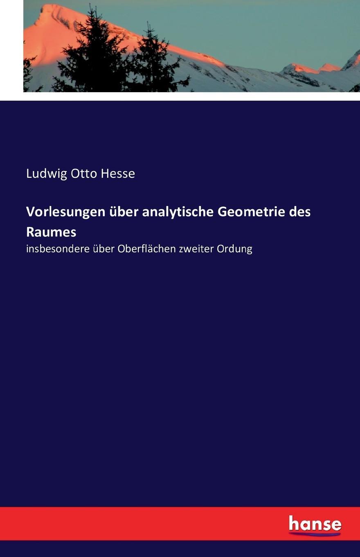Ludwig Otto Hesse Vorlesungen uber analytische Geometrie des Raumes analytische geometrie des punktes der geraden linie und der ebene ein handbuch zu den vorlesungen und ubungen uber analytische geometrie