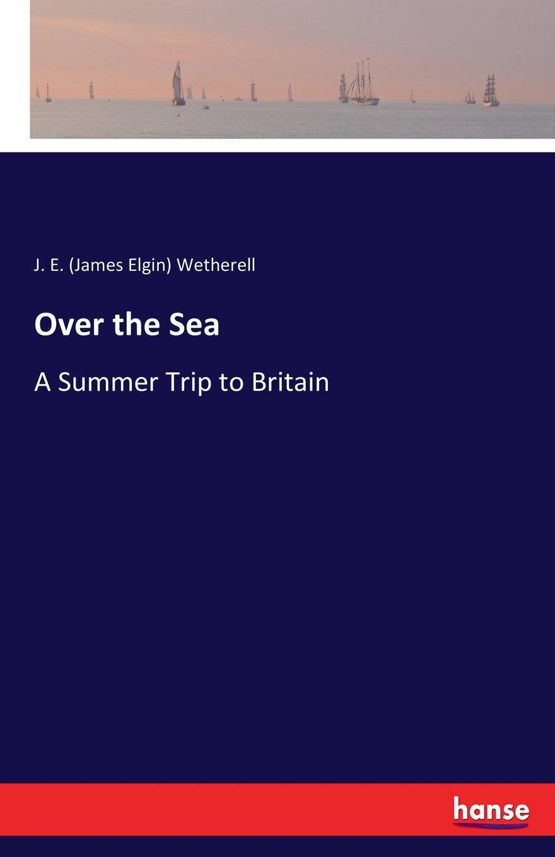 J. E. (James Elgin) Wetherell Over the Sea