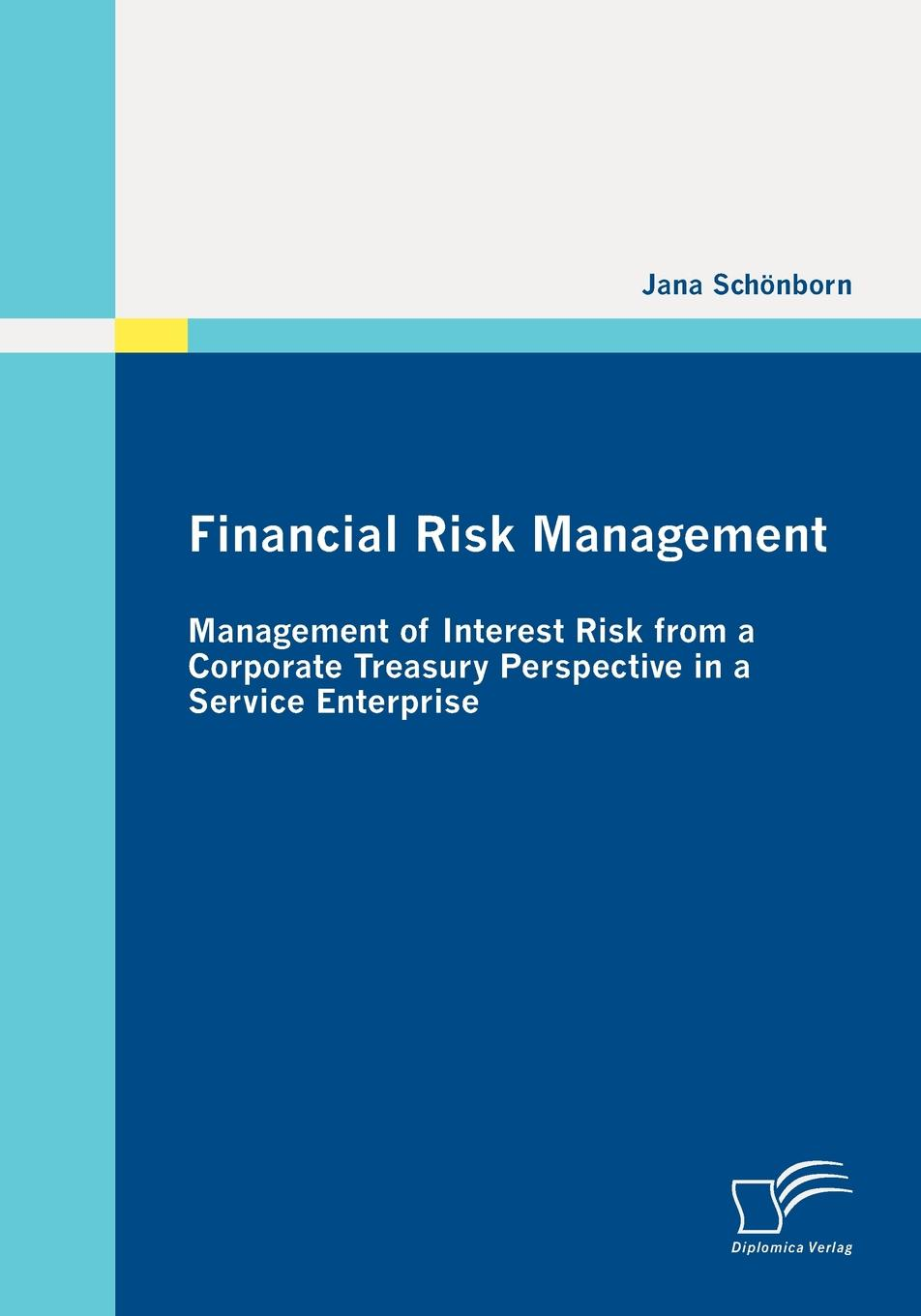 Jana Schönborn Financial Risk Management. Management of Interest Risk from a Corporate Treasury Perspective in a Service Enterprise john shaw c corporate governance and risk a systems approach