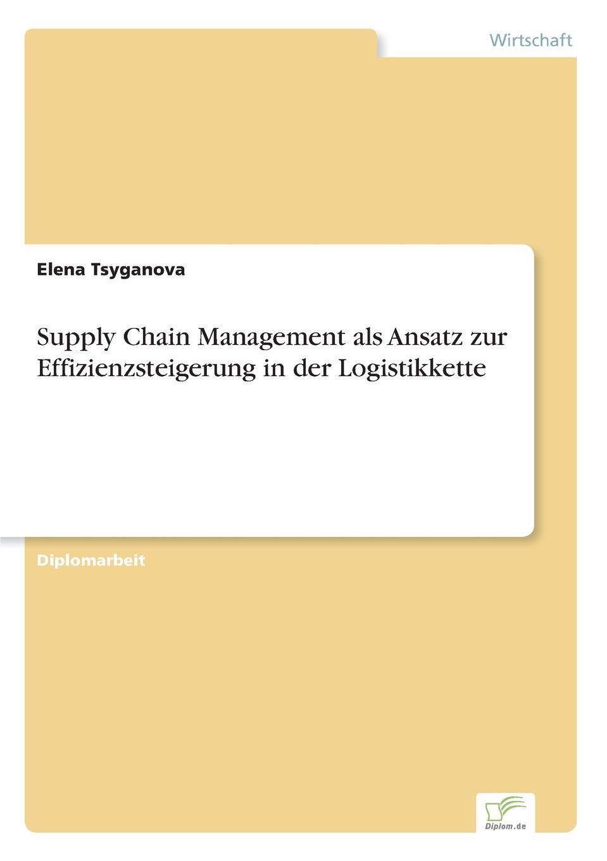 Elena Tsyganova Supply Chain Management als Ansatz zur Effizienzsteigerung in der Logistikkette claudia kothe xml basierte standards fur den datenaustausch in der logistikkette