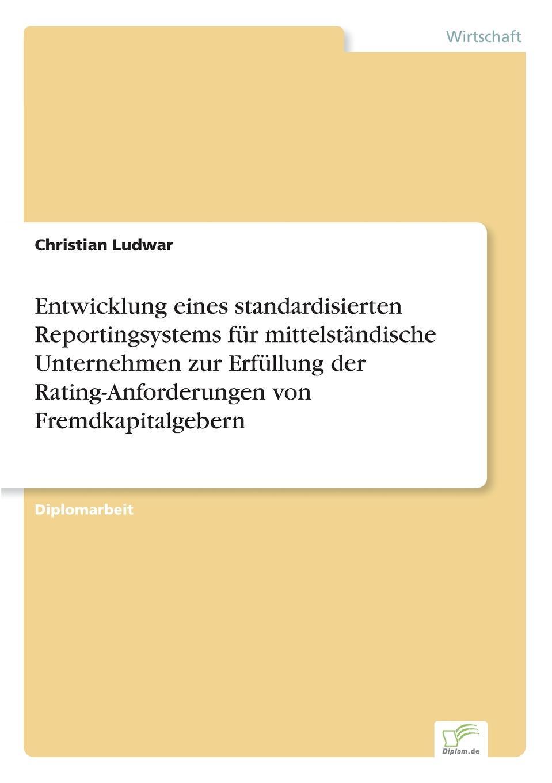 Christian Ludwar Entwicklung eines standardisierten Reportingsystems fur mittelstandische Unternehmen zur Erfullung der Rating-Anforderungen von Fremdkapitalgebern christian hose rating und kreditzinsen