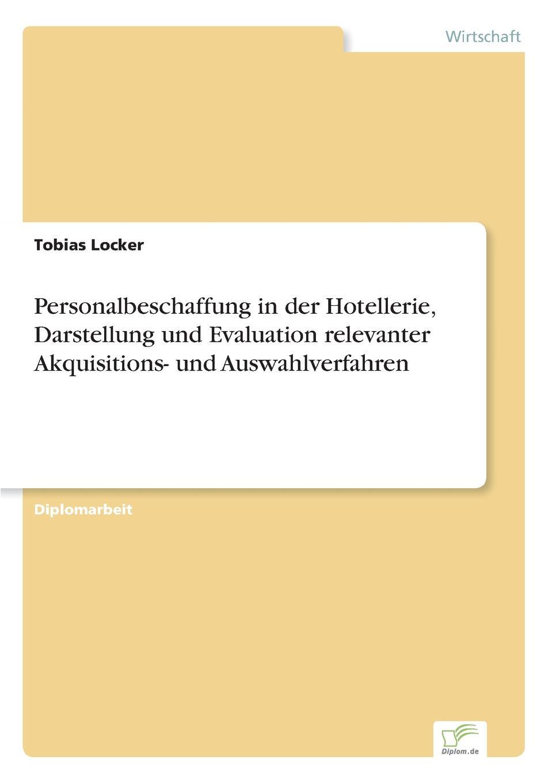 Tobias Locker Personalbeschaffung in der Hotellerie, Darstellung und Evaluation relevanter Akquisitions- und Auswahlverfahren