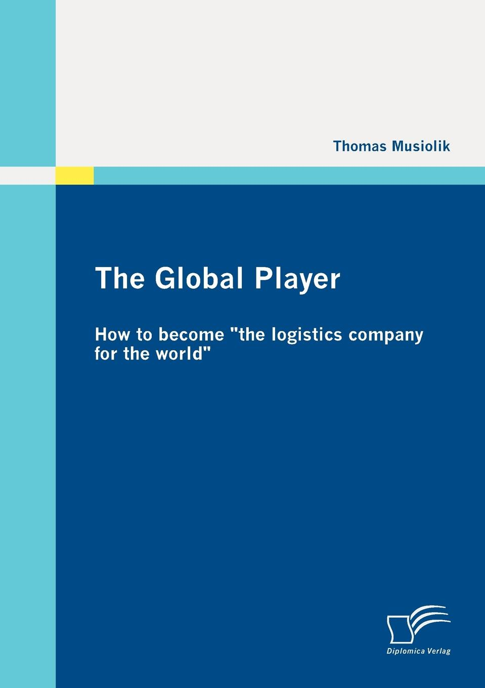 Thomas Musiolik The Global Player. How to become the logistics company for the world dhl 5pcs 100