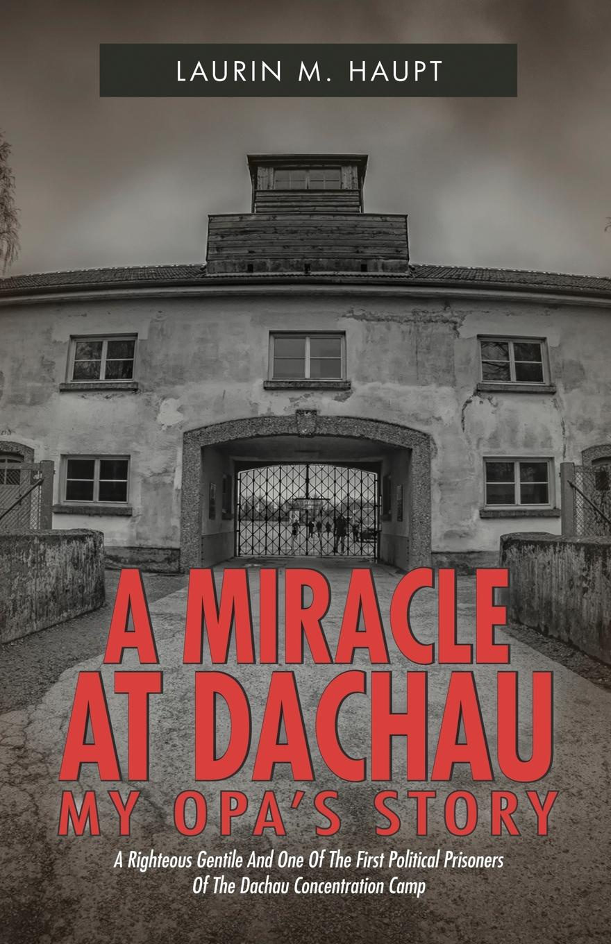 Laurin M. Haupt A Miracle at Dachau. My Opa.s Story the miracle of msm