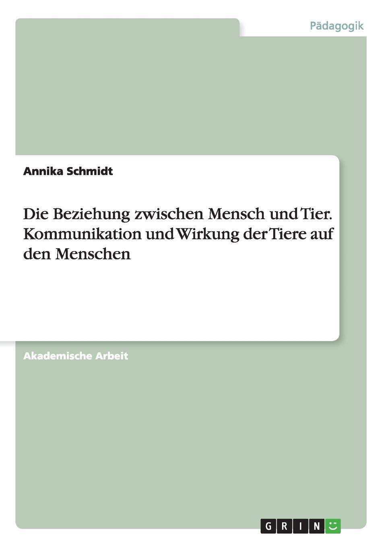 Annika Schmidt Die Beziehung zwischen Mensch und Tier. Kommunikation und Wirkung der Tiere auf den Menschen