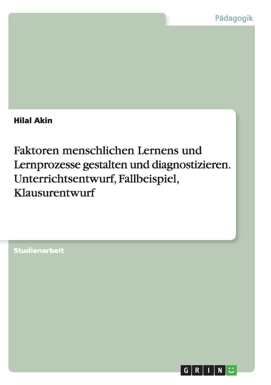 Hilal Akin Faktoren menschlichen Lernens und Lernprozesse gestalten und diagnostizieren. Unterrichtsentwurf, Fallbeispiel, Klausurentwurf