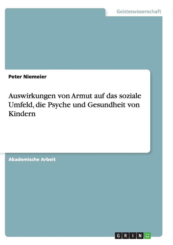 Peter Niemeier Auswirkungen von Armut auf das soziale Umfeld, die Psyche und Gesundheit von Kindern yannick schmalfuß die auswirkungen von armut auf die kindergesundheit