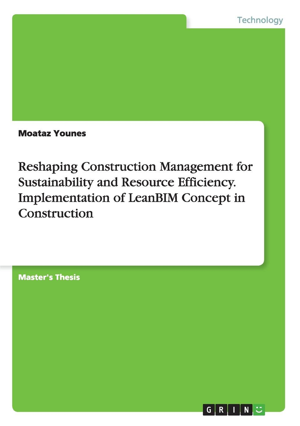 Moataz Younes Reshaping Construction Management for Sustainability and Resource Efficiency. Implementation of LeanBIM Concept in Construction moataz younes reshaping construction management for sustainability and resource efficiency implementation of leanbim concept in construction