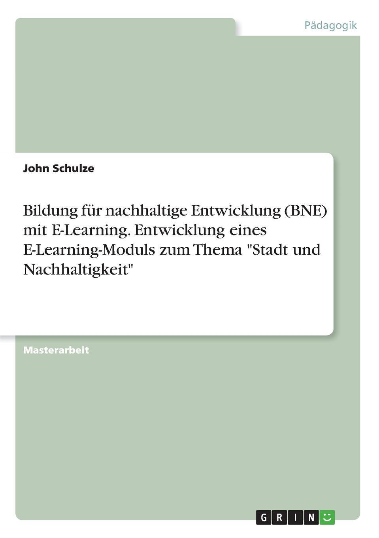 John Schulze Bildung fur nachhaltige Entwicklung (BNE) mit E-Learning. Entwicklung eines E-Learning-Moduls zum Thema Stadt und Nachhaltigkeit lars paschold asthetische nachhaltigkeitsbildung uber den beitrag der theaterpadagogik zur bildung fur nachhaltige entwicklung