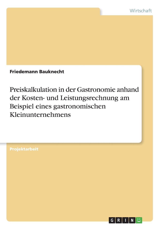 Friedemann Bauknecht Preiskalkulation in der Gastronomie anhand der Kosten- und Leistungsrechnung am Beispiel eines gastronomischen Kleinunternehmens недорого