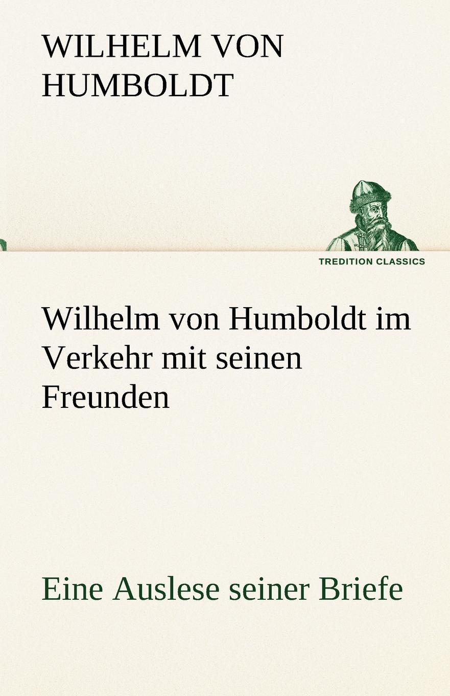 Wilhelm Von Humboldt Wilhelm Von Humboldt Im Verkehr Mit Seinen Freunden - Eine Auslese Seiner Briefe annette wallbruch das sprachverstandnis karl ferdinand beckers im vergleich zu wilhelm von humboldt