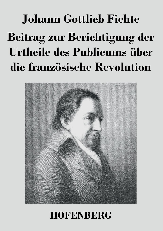 Johann Gottlieb Fichte Beitrag zur Berichtigung der Urtheile des Publicums uber die franzosische Revolution johann albert heinrich reimarus beantwortung des beitrags zur beratschlagung uber die grundsatze der handlung