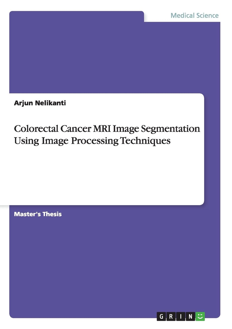 Arjun Nelikanti Colorectal Cancer MRI Image Segmentation Using Image Processing Techniques цены