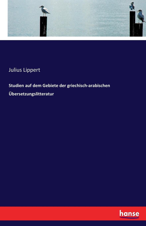Julius Lippert Studien auf dem Gebiete der griechisch-arabischen Ubersetzungslitteratur jes jul binder streifzuge auf dem gebiete der nibelungenforschung