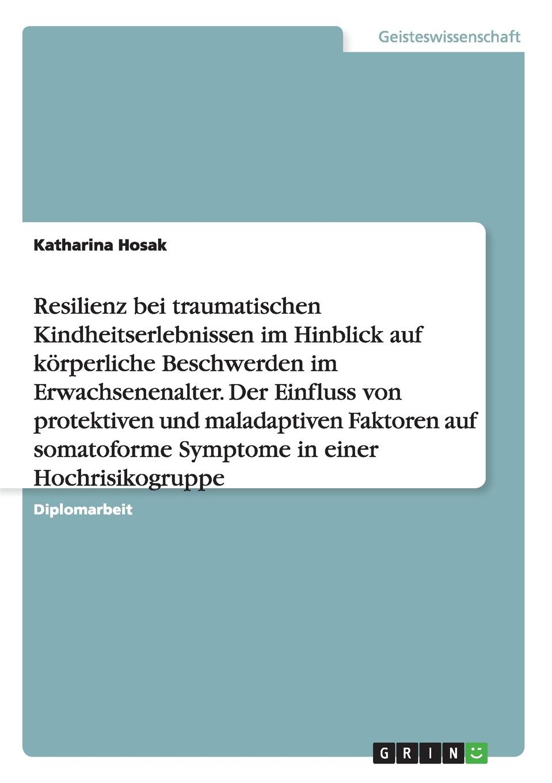 Katharina Hosak Resilienz bei traumatischen Kindheitserlebnissen im Hinblick auf korperliche Beschwerden im Erwachsenenalter. Der Einfluss von protektiven und maladaptiven Faktoren auf somatoforme Symptome in einer Hochrisikogruppe christian bernard wie man im erwachsenenalter sexierwird sexuelle anziehungim erwachsenenalter