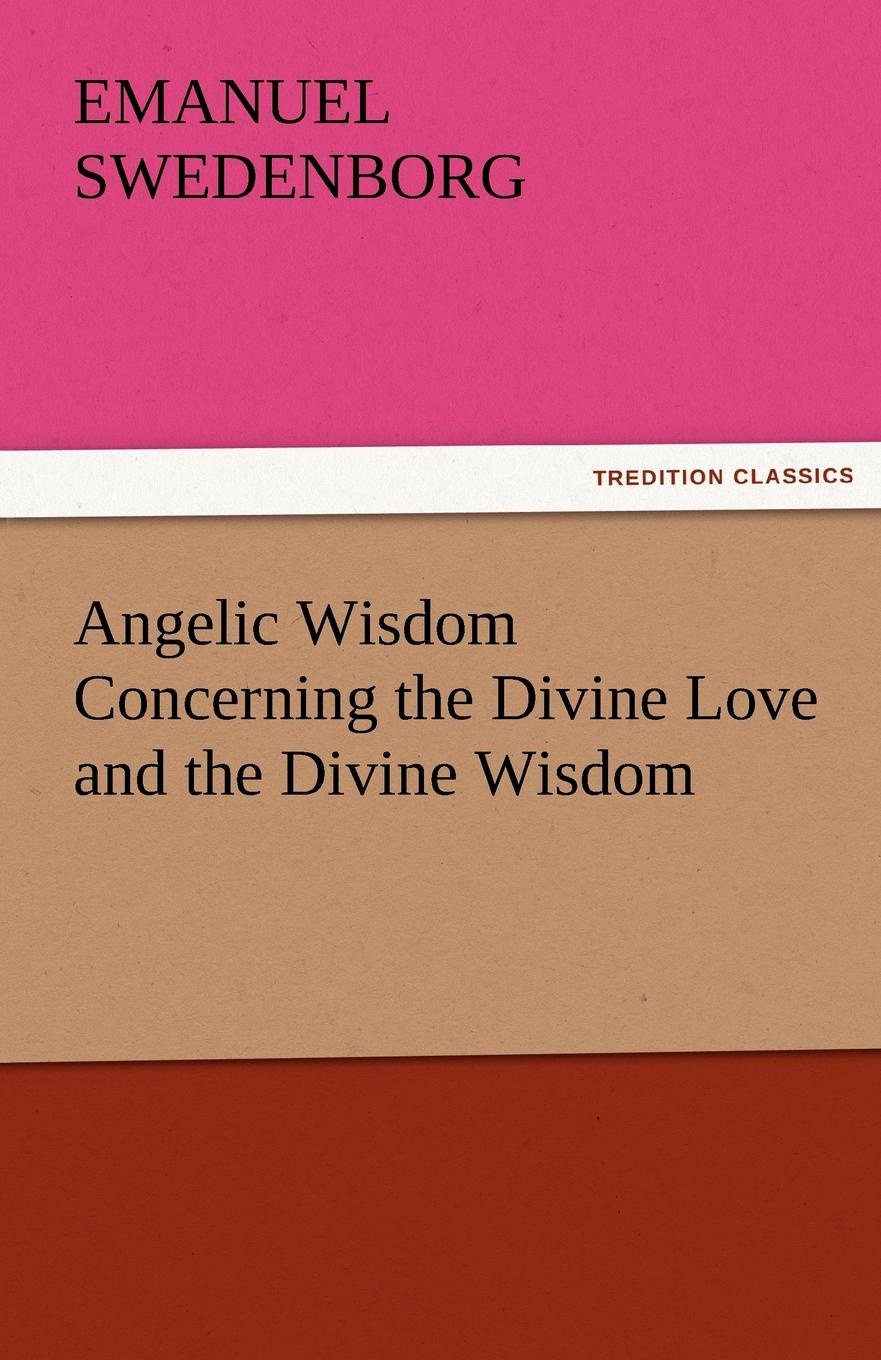 Swedenborg Emanuel Angelic Wisdom Concerning the Divine Love and the Divine Wisdom автор не указан the wisdom of angels concerning divine love and divine wisdom