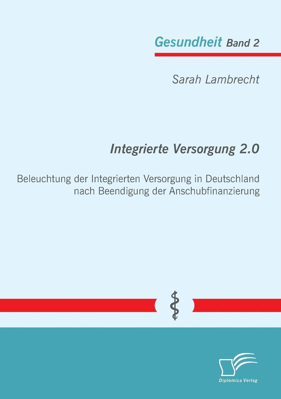 Sarah Lambrecht Integrierte Versorgung 2.0. Beleuchtung Der Integrierten Versorgung in Deutschland Nach Beendigung Der Anschubfinanzierung недорого