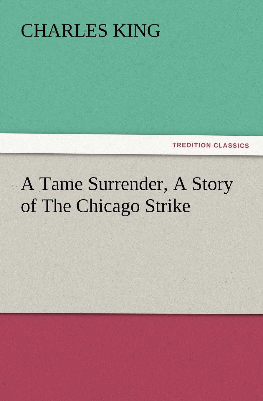 Charles King A Tame Surrender, a Story of the Chicago Strike