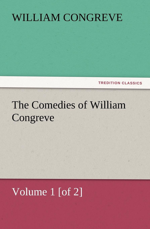 William Congreve The Comedies of William Congreve Volume 1 .Of 2. william congreve the old batchelor