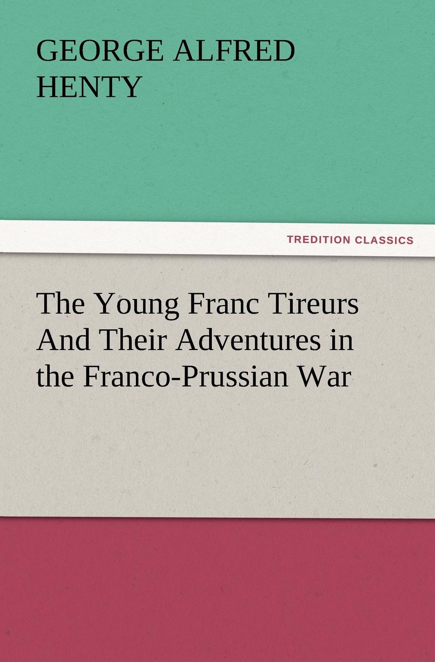 лучшая цена G. A. Henty The Young Franc Tireurs and Their Adventures in the Franco-Prussian War