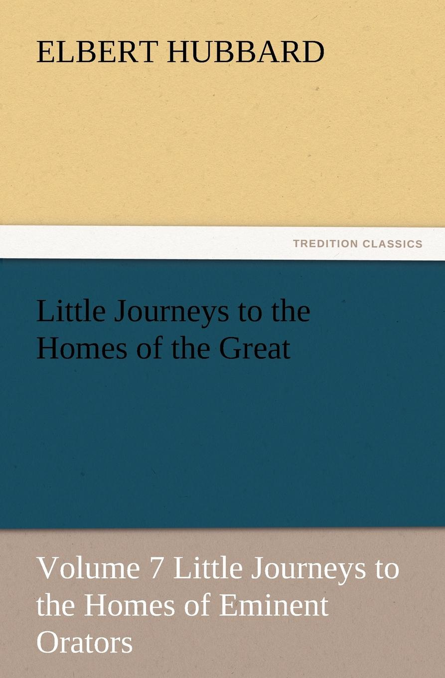 Hubbard Elbert Little Journeys to the Homes of the Great, Volume 7 Little Journeys to the Homes of Eminent Orators the conde nast traveler book of unforgettable journeys