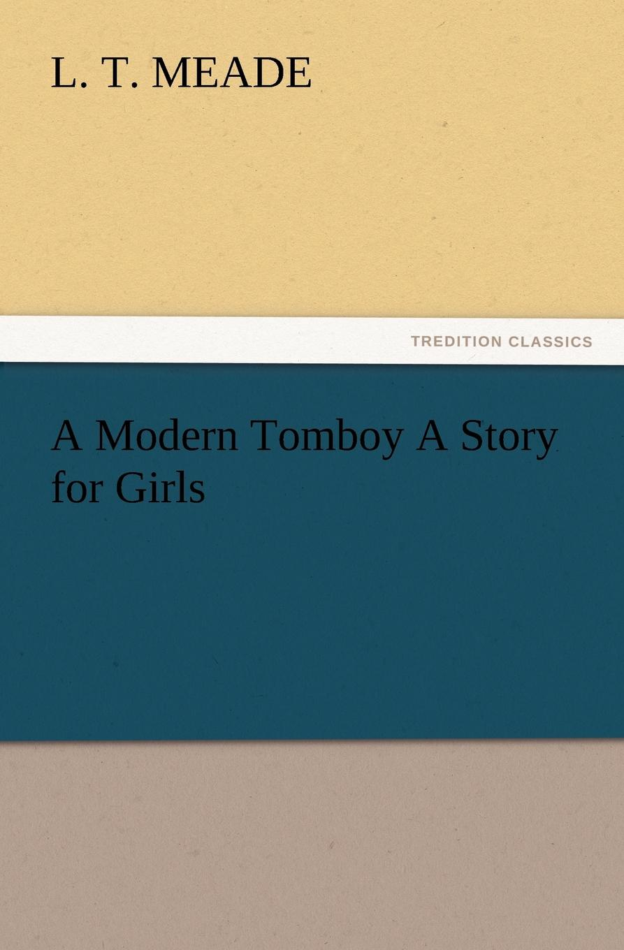 L. T. Meade A Modern Tomboy A Story for Girls meade l t a world of girls the story of a school