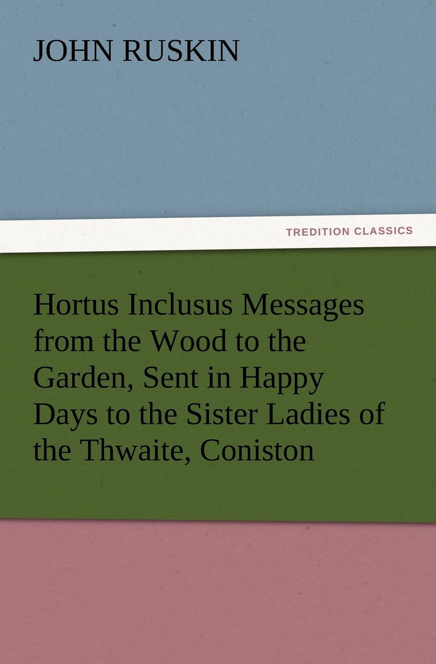 где купить John Ruskin Hortus Inclusus Messages from the Wood to the Garden, Sent in Happy Days to the Sister Ladies of the Thwaite, Coniston по лучшей цене