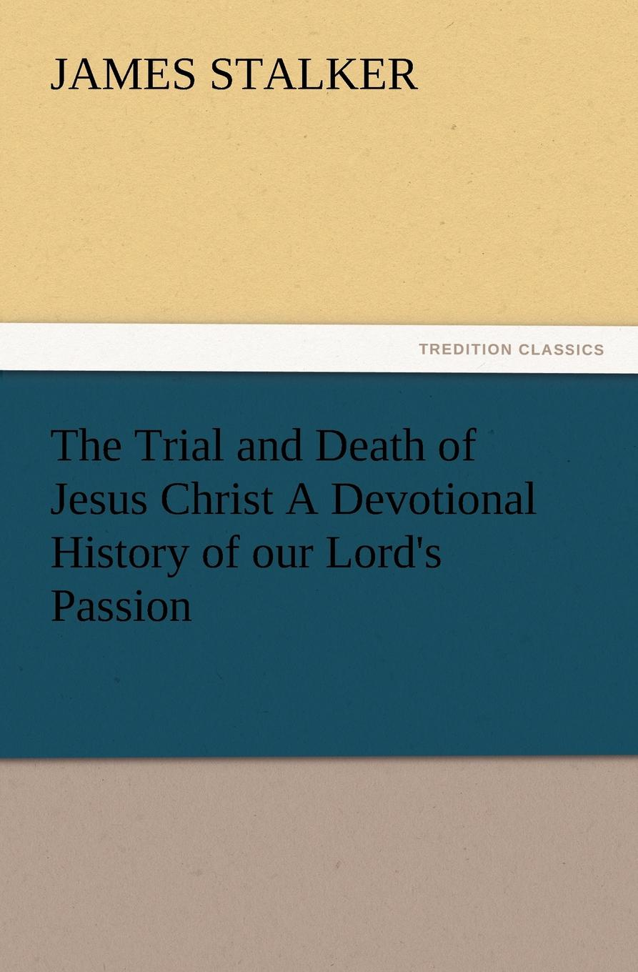 James Stalker The Trial and Death of Jesus Christ a Devotional History of Our Lord.s Passion richard chang y the passion plan at work building a passion driven organization isbn 9780787959029