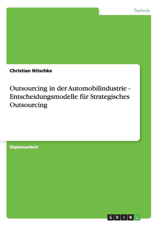 Outsourcing in der Automobilindustrie. Entscheidungsmodelle fur Strategisches Outsourcing Diplomarbeit aus dem Jahr 2004 im Fachbereich Ingenieurwissenschaften...