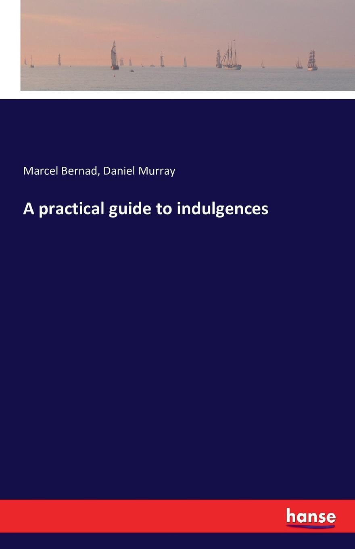 лучшая цена Marcel Bernad, Daniel Murray A practical guide to indulgences