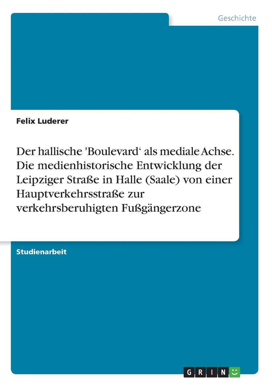 Felix Luderer Der hallische .Boulevard. als mediale Achse. Die medienhistorische Entwicklung der Leipziger Strasse in Halle (Saale) von einer Hauptverkehrsstrasse zur verkehrsberuhigten Fussgangerzone цена и фото