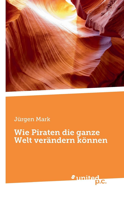 Jürgen Mark Wie Piraten die ganze Welt verandern konnen