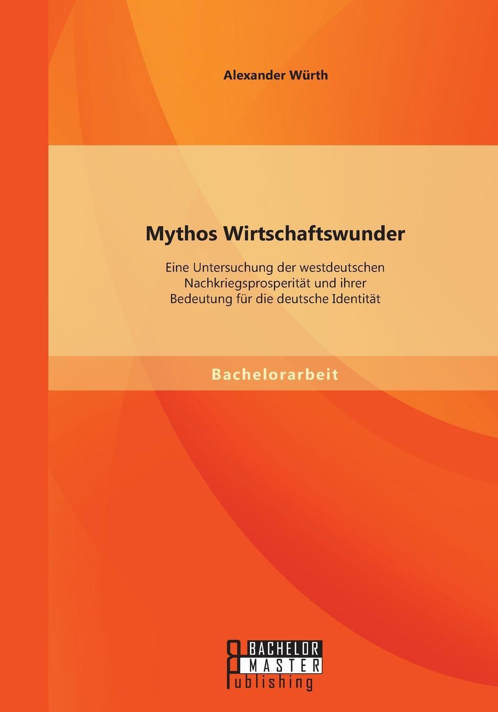 Alexander Würth Mythos Wirtschaftswunder. Eine Untersuchung der westdeutschen Nachkriegsprosperitat und ihrer Bedeutung fur die deutsche Identitat недорого