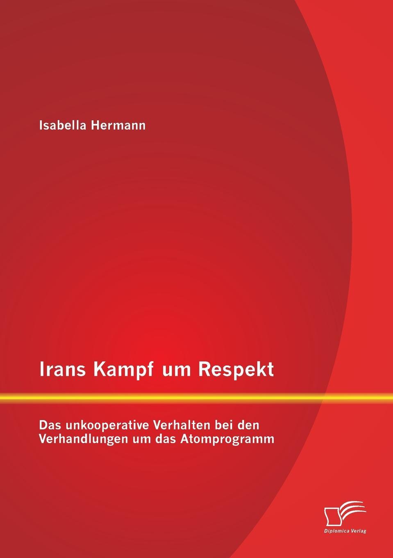 Isabella Hermann Irans Kampf um Respekt. Das unkooperative Verhalten bei den Verhandlungen um das Atomprogramm
