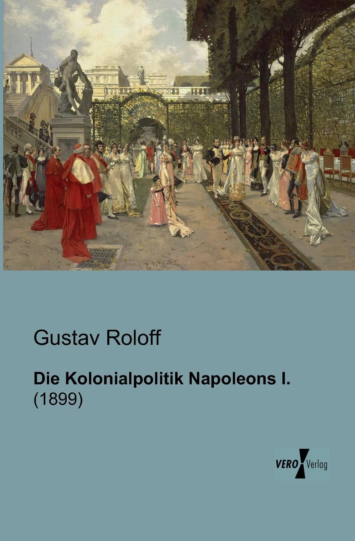 Gustav Roloff Die Kolonialpolitik Napoleons I. joachim streisand deutschland von 1789 bis 1815 von der französischen revolution bis zu den befreiungskriegen und dem wiener kongreß