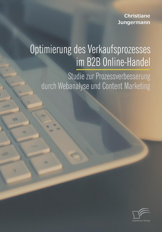 Christiane Jungermann Optimierung des Verkaufsprozesses im B2B Online-Handel. Studie zur Prozessverbesserung durch Webanalyse und Content Marketing thorsten raudies get content get customer der einsatz von content marketing im web 2 0
