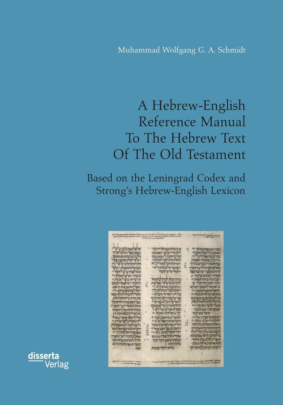 Muhammad Wolfgang G. A. Schmidt A Hebrew-English Reference Manual To The Hebrew Text Of The Old Testament. Based on the Leningrad Codex and Strong.s Hebrew-English Lexicon