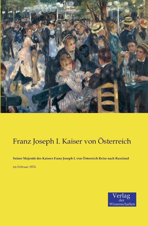 Franz Joseph I. Kaiser von Österreich Seiner Majestat des Kaisers Franz Joseph I. von Osterreich Reise nach Russland franz joseph holzwarth der abfall der niederlande