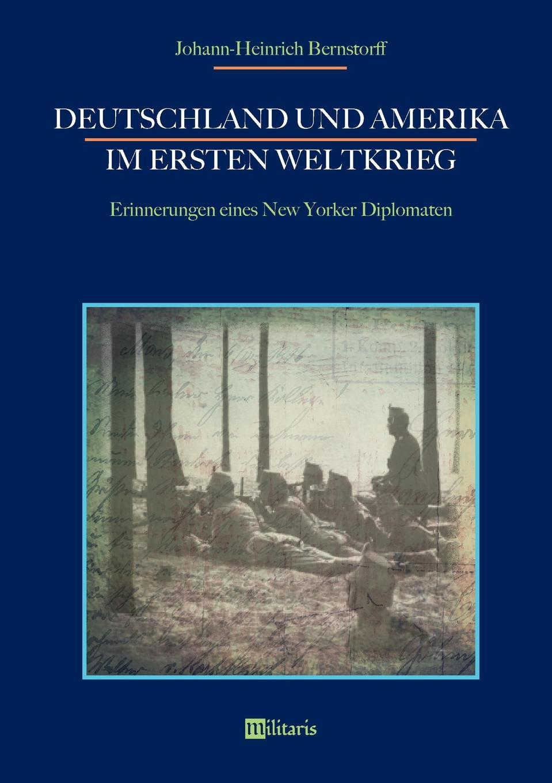 Johann-Heinrich Bernstorff Deutschland und Amerika im Ersten Weltkrieg. Erinnerungen eines New Yorker Diplomaten graf johann heinrich bernstorff deutschland und amerika