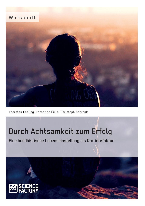 Katharina Fülle, Thorsten Ebeling, Christoph Schrank Durch Achtsamkeit zum Erfolg. Eine buddhistische Lebenseinstellung als Karrierefaktor jasmin henneberger wo liegen die ursachen von stress und wie kann die kunsttherapie zur genesung beitragen