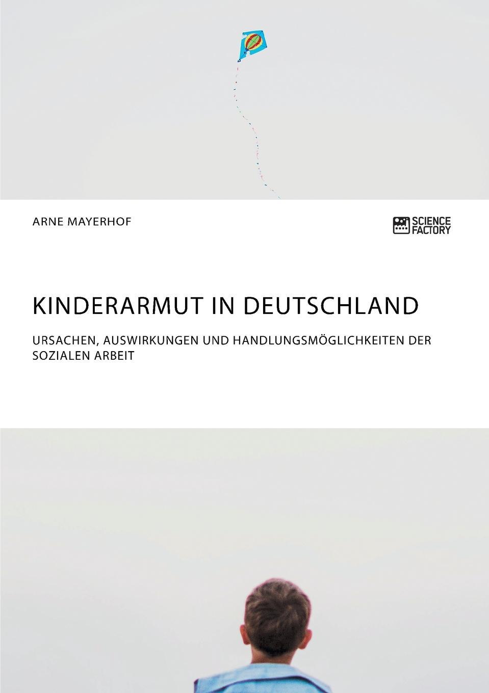 Arne Mayerhof Kinderarmut in Deutschland. Ursachen, Auswirkungen und Handlungsmoglichkeiten der Sozialen Arbeit leopold besser armut oder arbeit