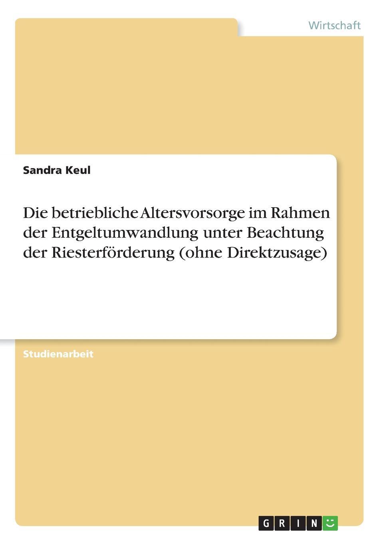 Sandra Keul Die betriebliche Altersvorsorge im Rahmen der Entgeltumwandlung unter Beachtung der Riesterforderung (ohne Direktzusage) simone pefferkofen betriebssport als betriebliche sozialleistung eine interessenpluralistische analyse