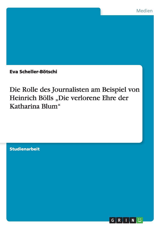 Eva Scheller-Bötschi Die Rolle des Journalisten am Beispiel von Heinrich Bolls .Die verlorene Ehre der Katharina Blum katharina beger die rolle der marketingabteilung