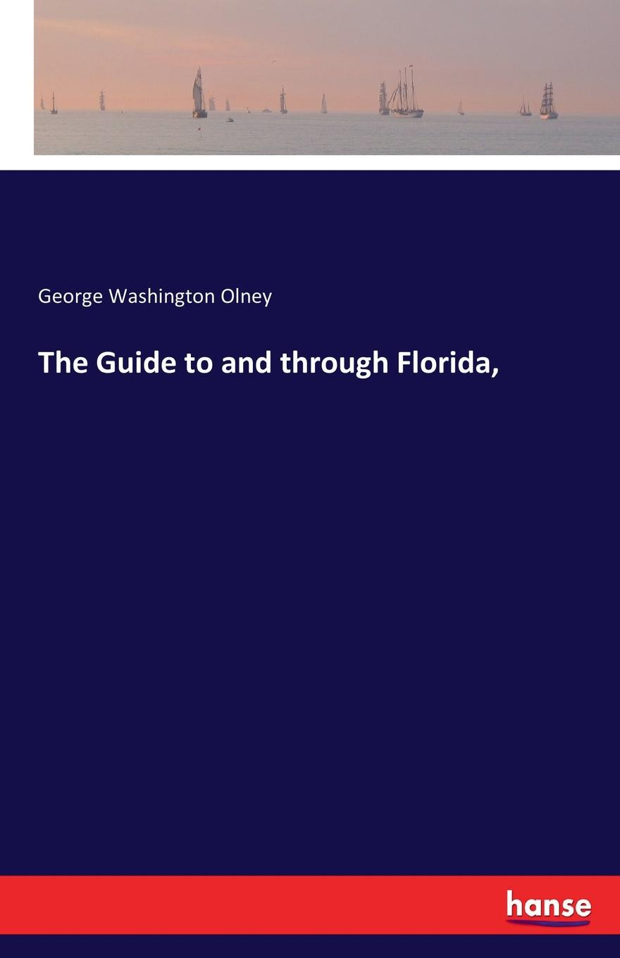 George Washington Olney The Guide to and through Florida,
