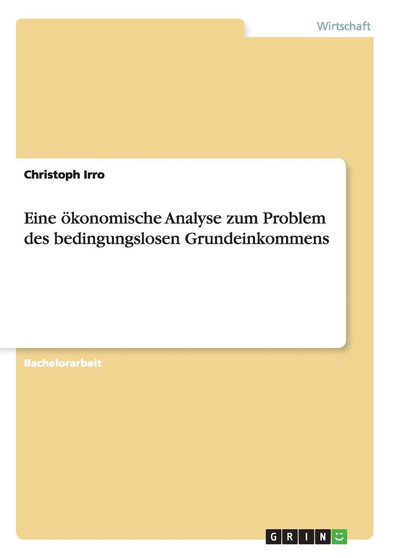 Christoph Irro Eine Okonomische Analyse Zum Problem Des Bedingungslosen Grundeinkommens steven behrend welche moglichkeiten bietet das bedingungslose grundeinkommen um die bedarfsgerechtigkeit in deutschland zu verbessern