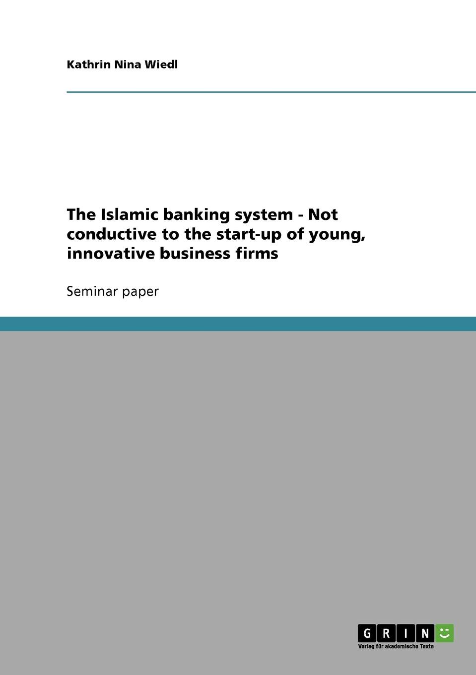 Kathrin Nina Wiedl The Islamic banking system - Not conductive to the start-up of young, innovative business firms недорго, оригинальная цена