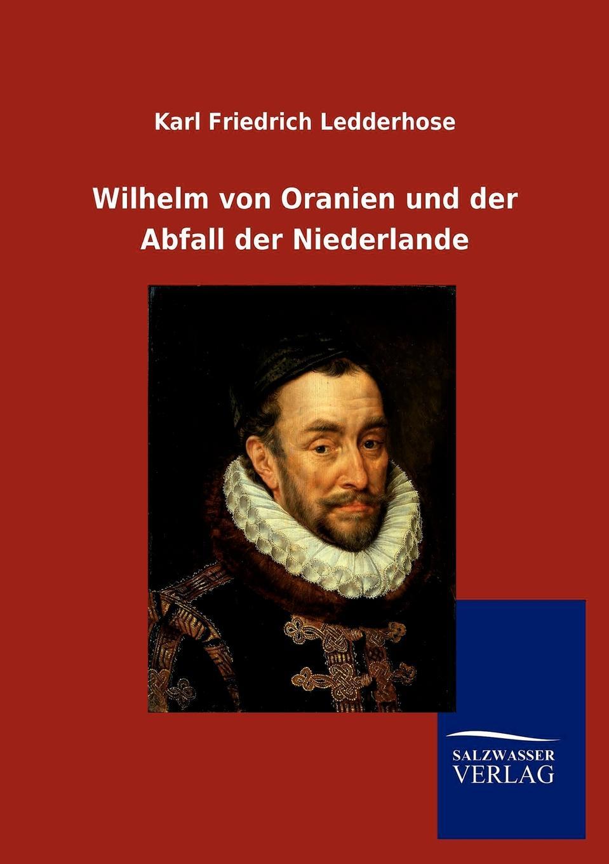 Karl Friedrich Ledderhose Wilhelm von Oranien und der Abfall der Niederlande franz joseph holzwarth der abfall der niederlande