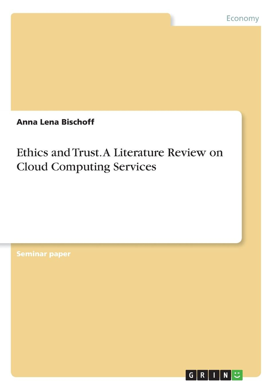 Anna Lena Bischoff Ethics and Trust. A Literature Review on Cloud Computing Services sherwyn morreale building the high trust organization strategies for supporting five key dimensions of trust